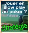Jouer au poker en stratégie slow play est un bon moyen de perdre.