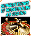 Les superstitions et le vocabulaire utilisé par les joueurs au casino.