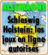 Au Schleswig-Holstein, un des Etats Allemands, les jeux en ligne autorisés.